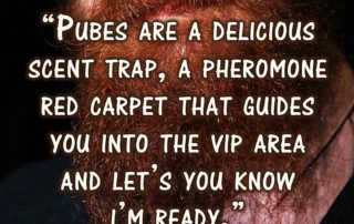 Pubes are a delicious scent trap, a pheromone red carpet that guides you into the VIP area and let's you know I'm ready